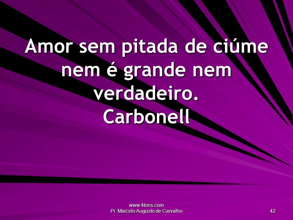 www.4tons.com Pr. Marcelo Augusto de Carvalho 42 Amor sem pitada de ciúme nem é grande nem verdadeiro. Carbonell