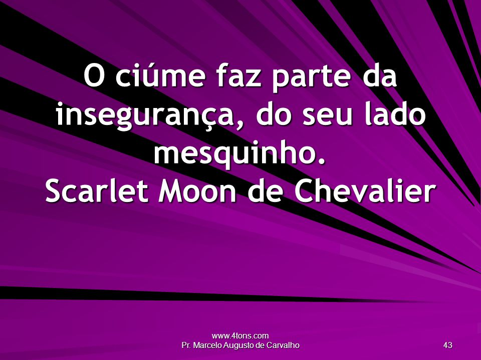 www.4tons.com Pr. Marcelo Augusto de Carvalho 43 O ciúme faz parte da insegurança, do seu lado mesquinho. Scarlet Moon de Chevalier