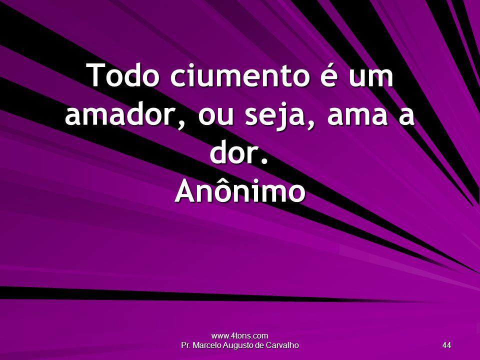 www.4tons.com Pr. Marcelo Augusto de Carvalho 44 Todo ciumento é um amador, ou seja, ama a dor. Anônimo