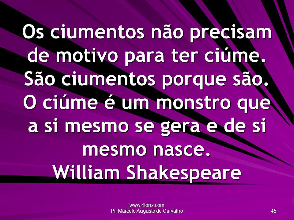 www.4tons.com Pr. Marcelo Augusto de Carvalho 45 Os ciumentos não precisam de motivo para ter ciúme. São ciumentos porque são. O ciúme é um monstro qu