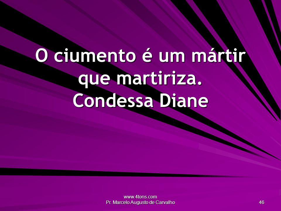 www.4tons.com Pr. Marcelo Augusto de Carvalho 46 O ciumento é um mártir que martiriza. Condessa Diane