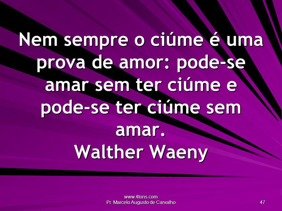 www.4tons.com Pr. Marcelo Augusto de Carvalho 47 Nem sempre o ciúme é uma prova de amor: pode-se amar sem ter ciúme e pode-se ter ciúme sem amar. Walt