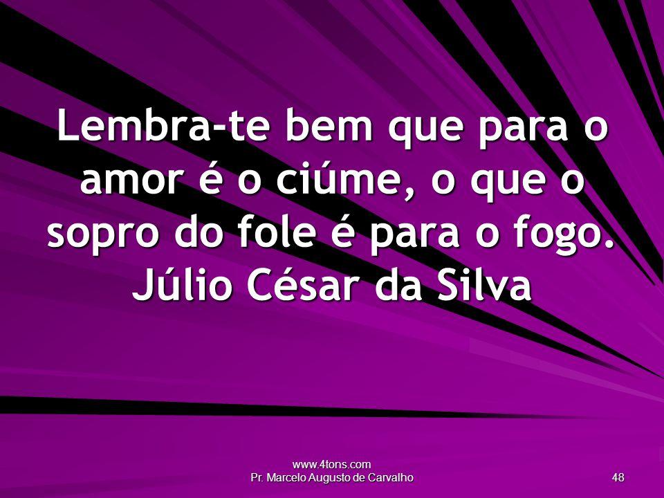 www.4tons.com Pr. Marcelo Augusto de Carvalho 48 Lembra-te bem que para o amor é o ciúme, o que o sopro do fole é para o fogo. Júlio César da Silva
