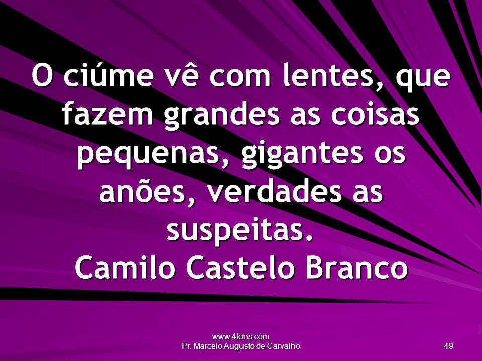 www.4tons.com Pr. Marcelo Augusto de Carvalho 49 O ciúme vê com lentes, que fazem grandes as coisas pequenas, gigantes os anões, verdades as suspeitas