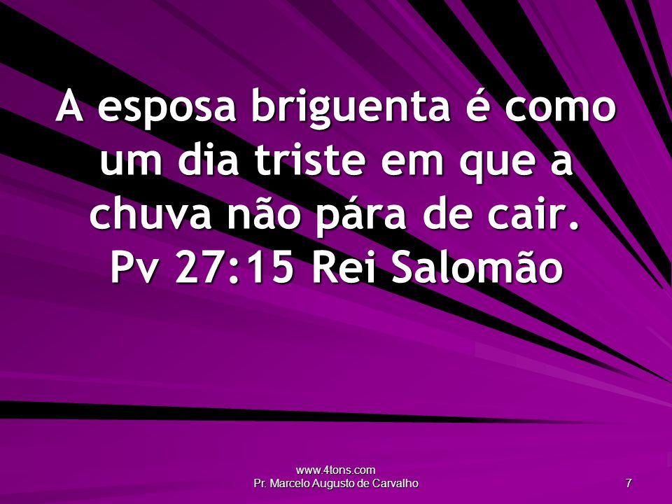 www.4tons.com Pr. Marcelo Augusto de Carvalho 7 A esposa briguenta é como um dia triste em que a chuva não pára de cair. Pv 27:15Rei Salomão