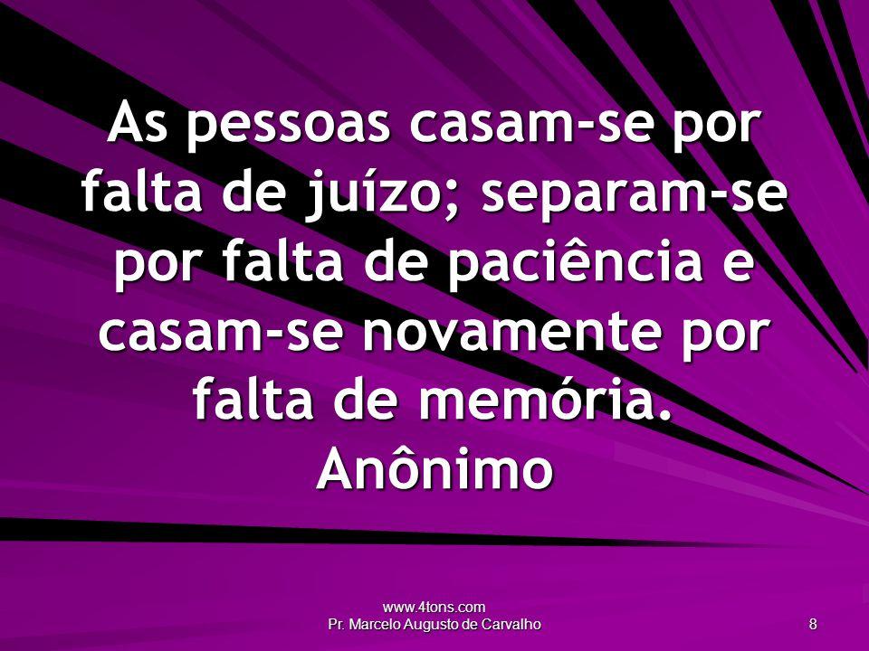 www.4tons.com Pr. Marcelo Augusto de Carvalho 8 As pessoas casam-se por falta de juízo; separam-se por falta de paciência e casam-se novamente por fal