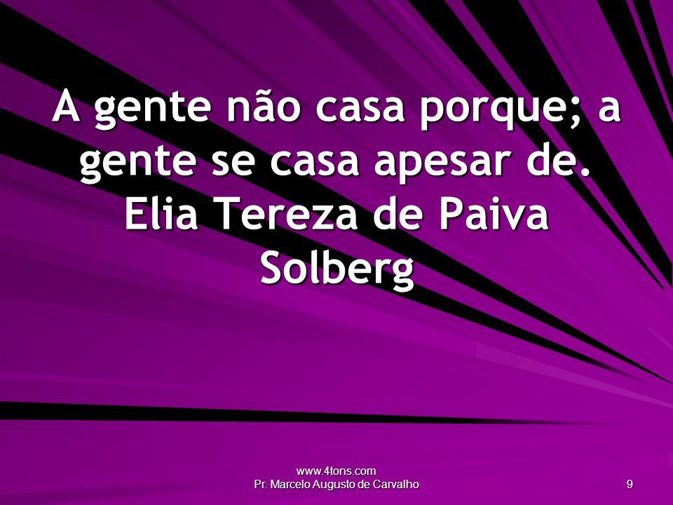 www.4tons.com Pr. Marcelo Augusto de Carvalho 9 A gente não casa porque; a gente se casa apesar de. Elia Tereza de Paiva Solberg
