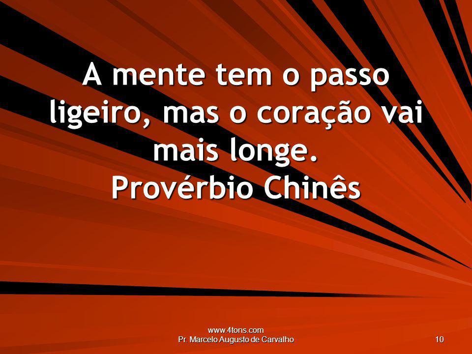 www.4tons.com Pr. Marcelo Augusto de Carvalho 10 A mente tem o passo ligeiro, mas o coração vai mais longe. Provérbio Chinês