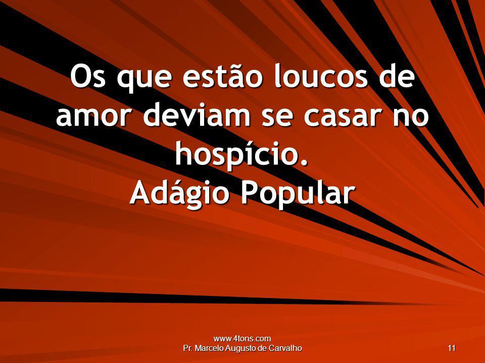 www.4tons.com Pr. Marcelo Augusto de Carvalho 11 Os que estão loucos de amor deviam se casar no hospício. Adágio Popular
