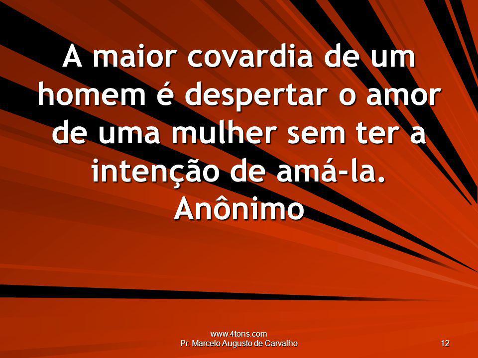 www.4tons.com Pr. Marcelo Augusto de Carvalho 12 A maior covardia de um homem é despertar o amor de uma mulher sem ter a intenção de amá-la. Anônimo