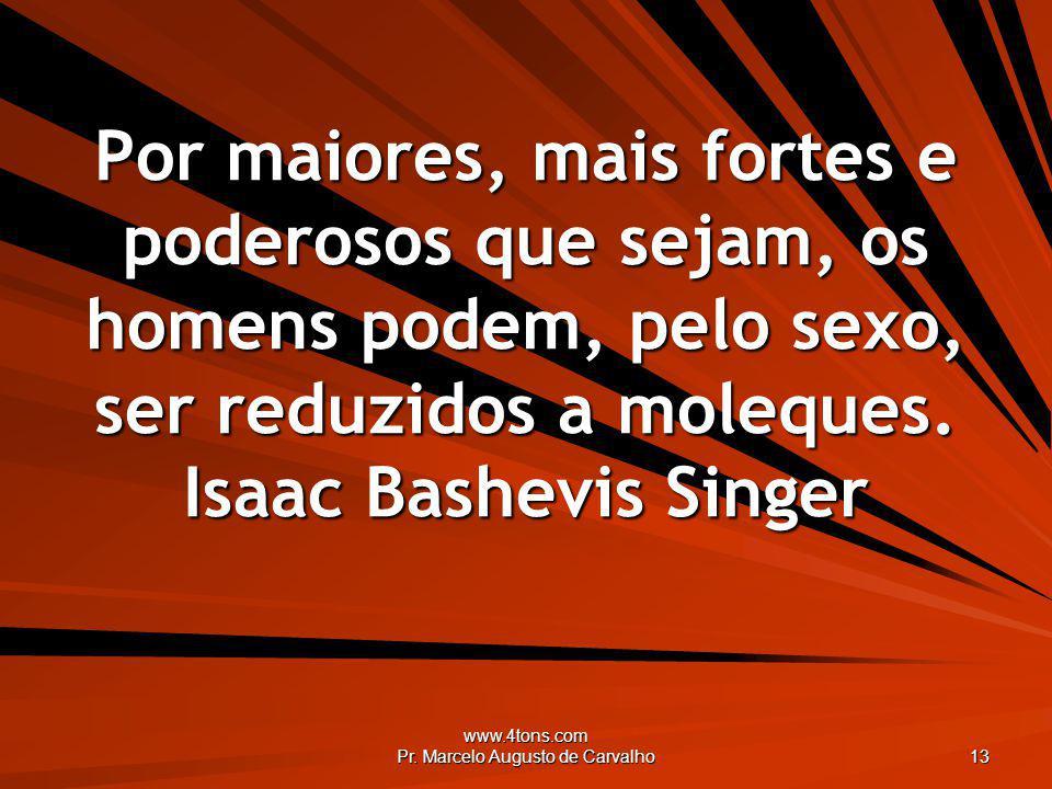 www.4tons.com Pr. Marcelo Augusto de Carvalho 13 Por maiores, mais fortes e poderosos que sejam, os homens podem, pelo sexo, ser reduzidos a moleques.