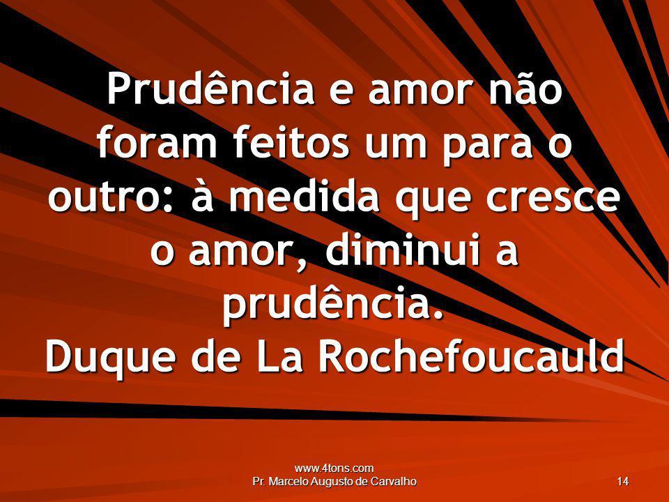 www.4tons.com Pr. Marcelo Augusto de Carvalho 14 Prudência e amor não foram feitos um para o outro: à medida que cresce o amor, diminui a prudência. D