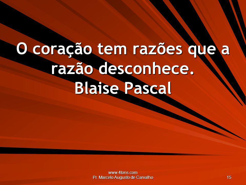 www.4tons.com Pr. Marcelo Augusto de Carvalho 15 O coração tem razões que a razão desconhece. Blaise Pascal