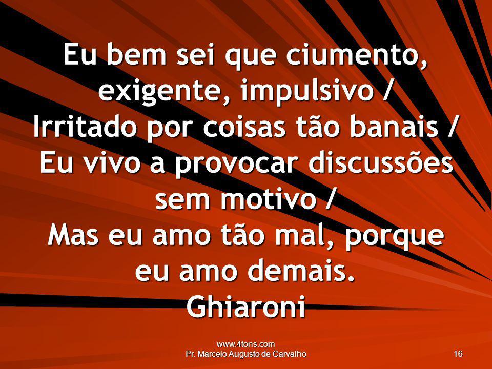 www.4tons.com Pr. Marcelo Augusto de Carvalho 16 Eu bem sei que ciumento, exigente, impulsivo / Irritado por coisas tão banais / Eu vivo a provocar di