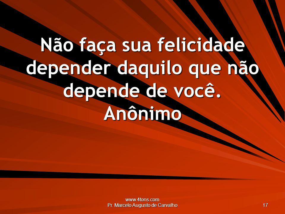 www.4tons.com Pr. Marcelo Augusto de Carvalho 17 Não faça sua felicidade depender daquilo que não depende de você. Anônimo