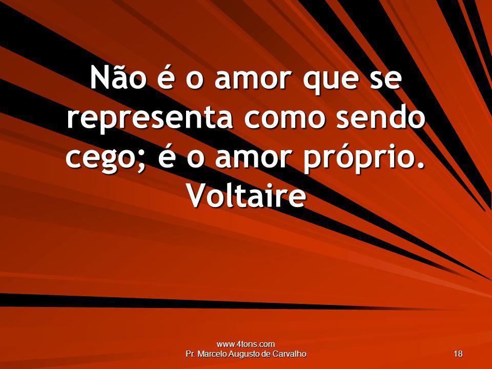 www.4tons.com Pr. Marcelo Augusto de Carvalho 18 Não é o amor que se representa como sendo cego; é o amor próprio. Voltaire