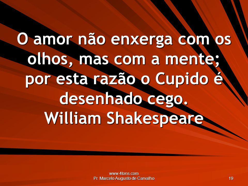 www.4tons.com Pr. Marcelo Augusto de Carvalho 19 O amor não enxerga com os olhos, mas com a mente; por esta razão o Cupido é desenhado cego. William S