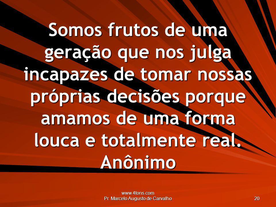 www.4tons.com Pr. Marcelo Augusto de Carvalho 20 Somos frutos de uma geração que nos julga incapazes de tomar nossas próprias decisões porque amamos d