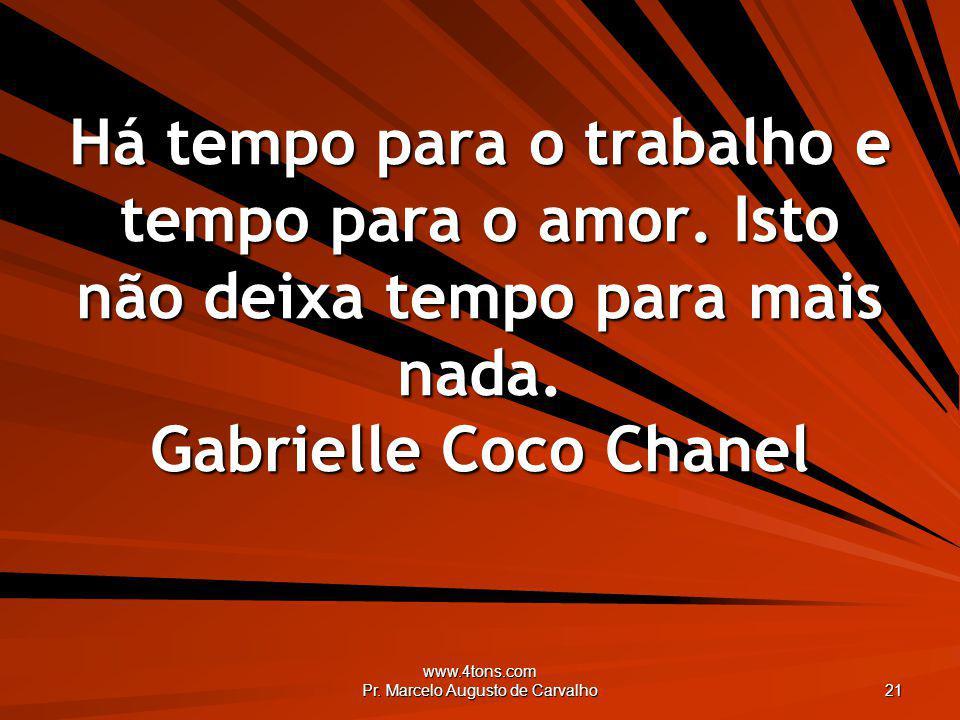 www.4tons.com Pr. Marcelo Augusto de Carvalho 21 Há tempo para o trabalho e tempo para o amor. Isto não deixa tempo para mais nada. Gabrielle Coco Cha