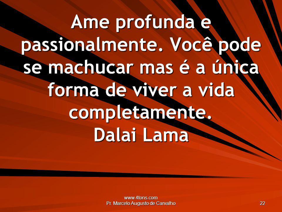 www.4tons.com Pr. Marcelo Augusto de Carvalho 22 Ame profunda e passionalmente. Você pode se machucar mas é a única forma de viver a vida completament