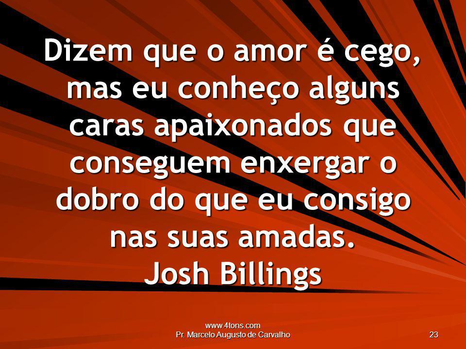 www.4tons.com Pr. Marcelo Augusto de Carvalho 23 Dizem que o amor é cego, mas eu conheço alguns caras apaixonados que conseguem enxergar o dobro do qu
