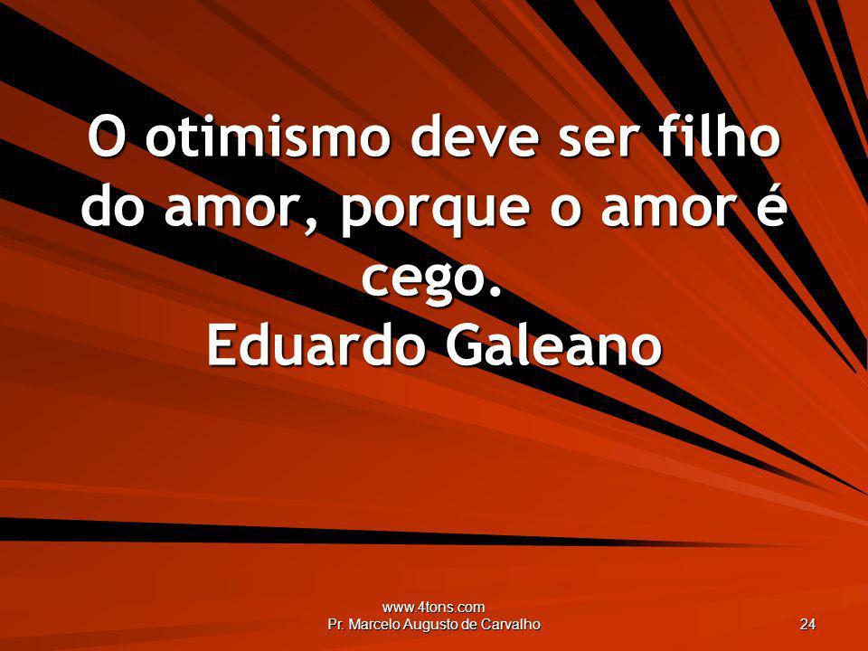 www.4tons.com Pr. Marcelo Augusto de Carvalho 24 O otimismo deve ser filho do amor, porque o amor é cego. Eduardo Galeano