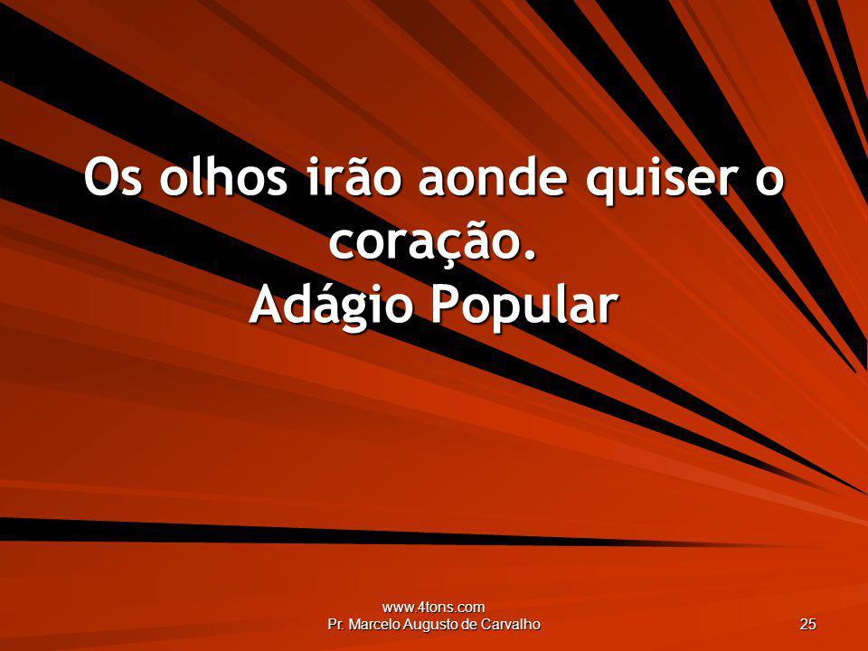 www.4tons.com Pr. Marcelo Augusto de Carvalho 25 Os olhos irão aonde quiser o coração. Adágio Popular
