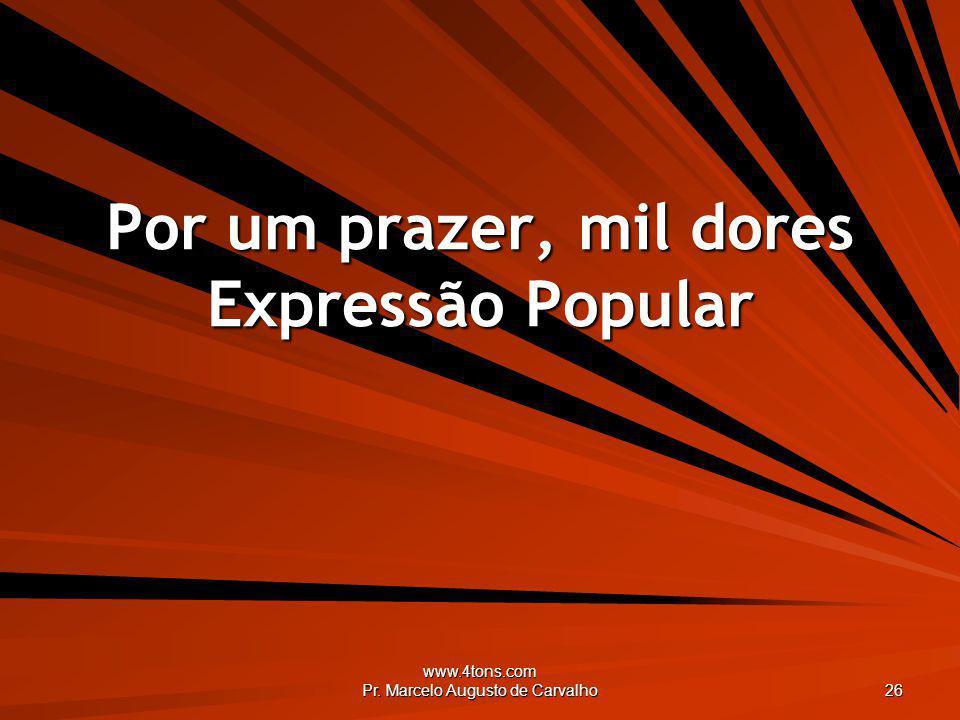 www.4tons.com Pr. Marcelo Augusto de Carvalho 26 Por um prazer, mil dores Expressão Popular
