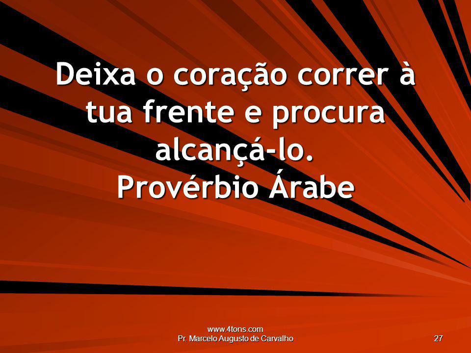 www.4tons.com Pr. Marcelo Augusto de Carvalho 27 Deixa o coração correr à tua frente e procura alcançá-lo. Provérbio Árabe