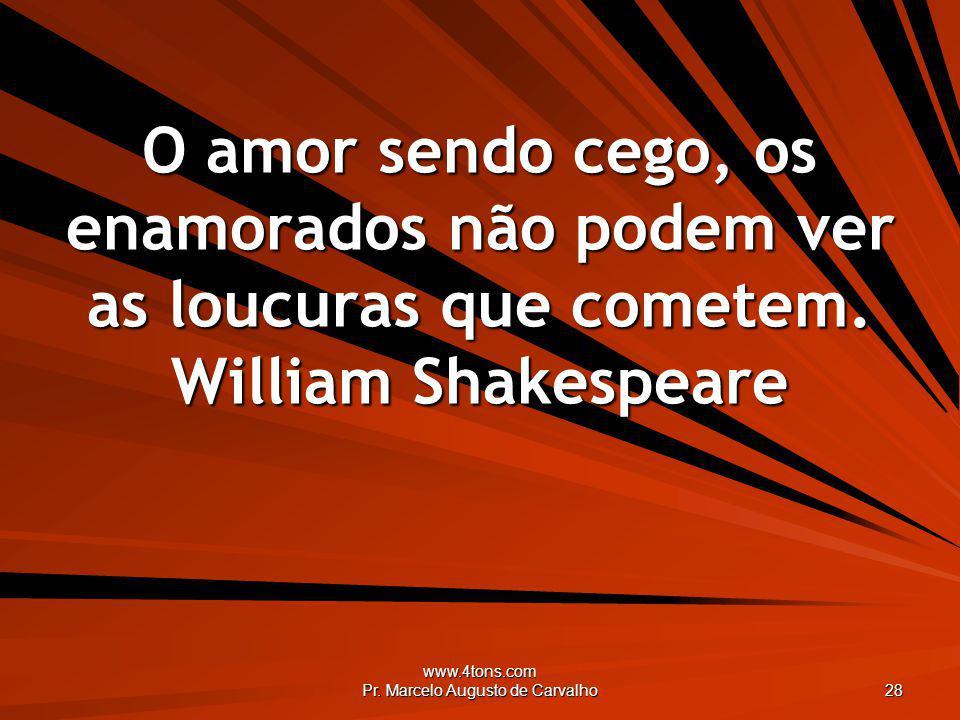 www.4tons.com Pr. Marcelo Augusto de Carvalho 28 O amor sendo cego, os enamorados não podem ver as loucuras que cometem. William Shakespeare