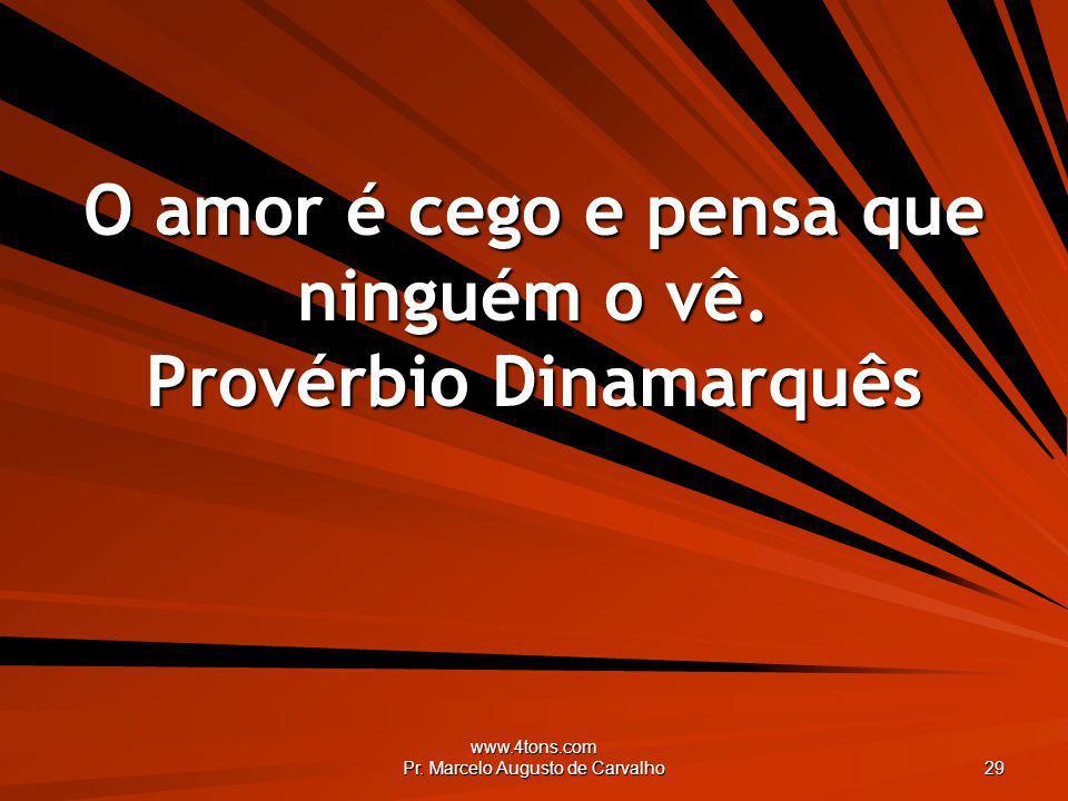 www.4tons.com Pr. Marcelo Augusto de Carvalho 29 O amor é cego e pensa que ninguém o vê. Provérbio Dinamarquês