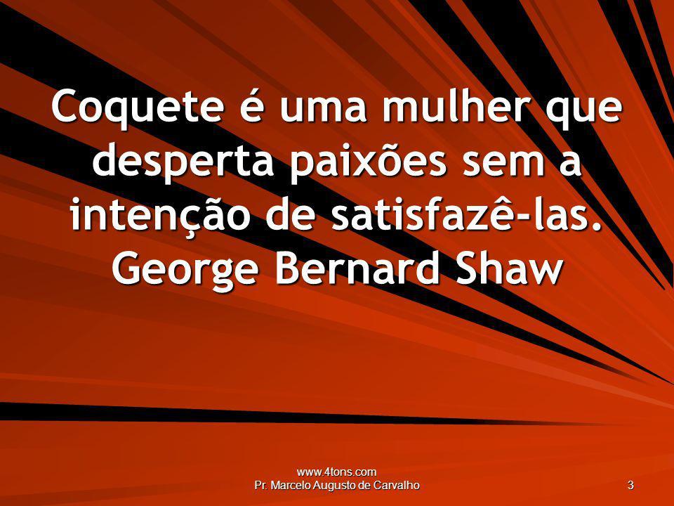 www.4tons.com Pr. Marcelo Augusto de Carvalho 3 Coquete é uma mulher que desperta paixões sem a intenção de satisfazê-las. George Bernard Shaw