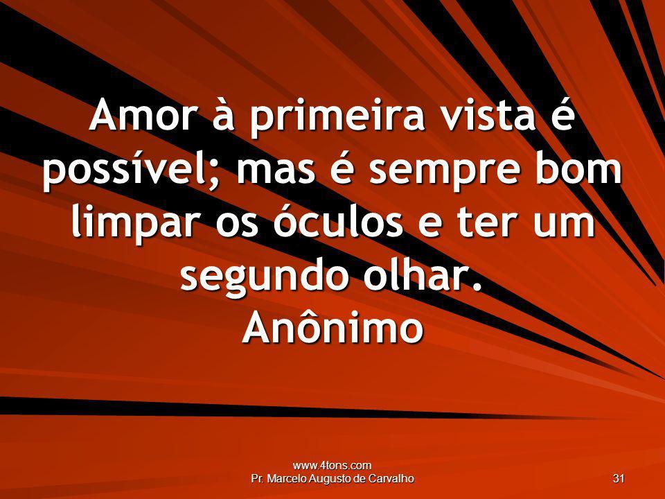 www.4tons.com Pr. Marcelo Augusto de Carvalho 31 Amor à primeira vista é possível; mas é sempre bom limpar os óculos e ter um segundo olhar. Anônimo