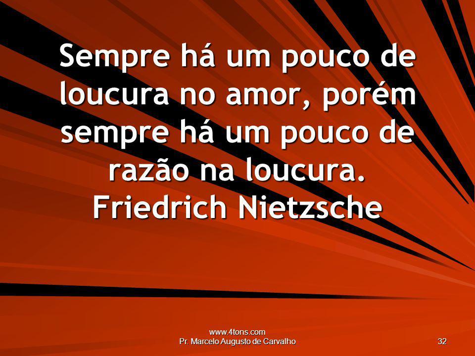 www.4tons.com Pr. Marcelo Augusto de Carvalho 32 Sempre há um pouco de loucura no amor, porém sempre há um pouco de razão na loucura. Friedrich Nietzs
