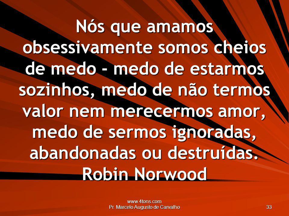 www.4tons.com Pr. Marcelo Augusto de Carvalho 33 Nós que amamos obsessivamente somos cheios de medo - medo de estarmos sozinhos, medo de não termos va