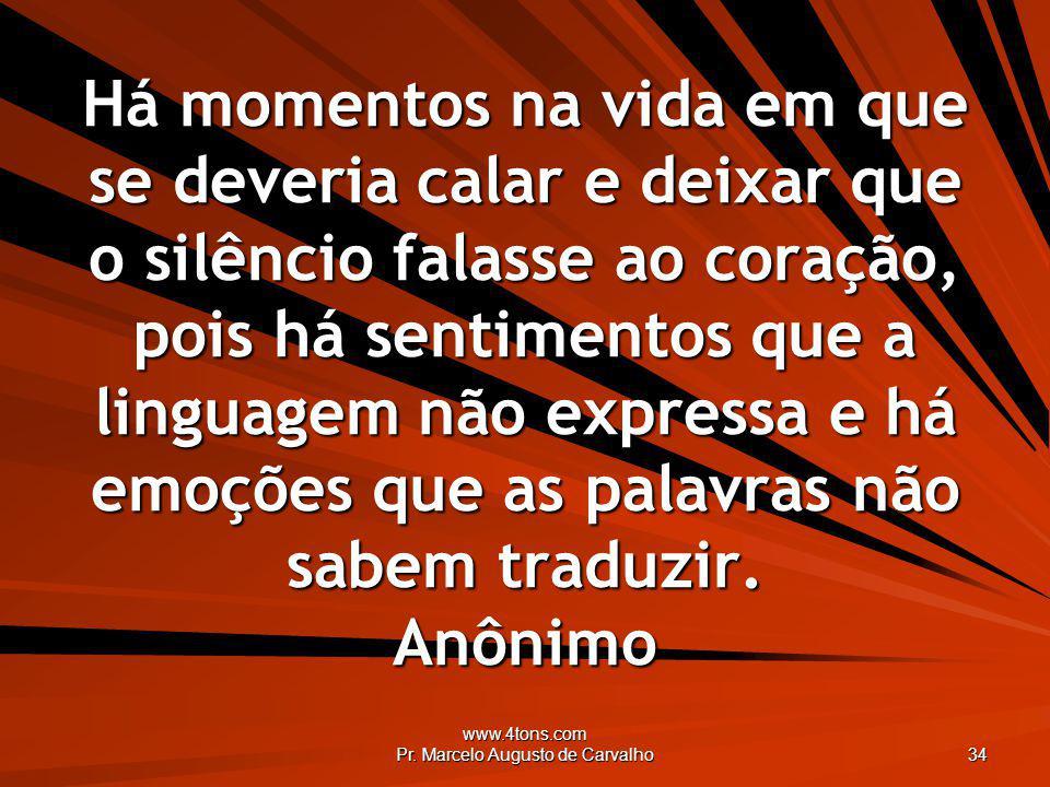 www.4tons.com Pr. Marcelo Augusto de Carvalho 34 Há momentos na vida em que se deveria calar e deixar que o silêncio falasse ao coração, pois há senti