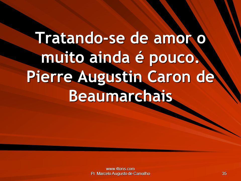 www.4tons.com Pr. Marcelo Augusto de Carvalho 35 Tratando-se de amor o muito ainda é pouco. Pierre Augustin Caron de Beaumarchais