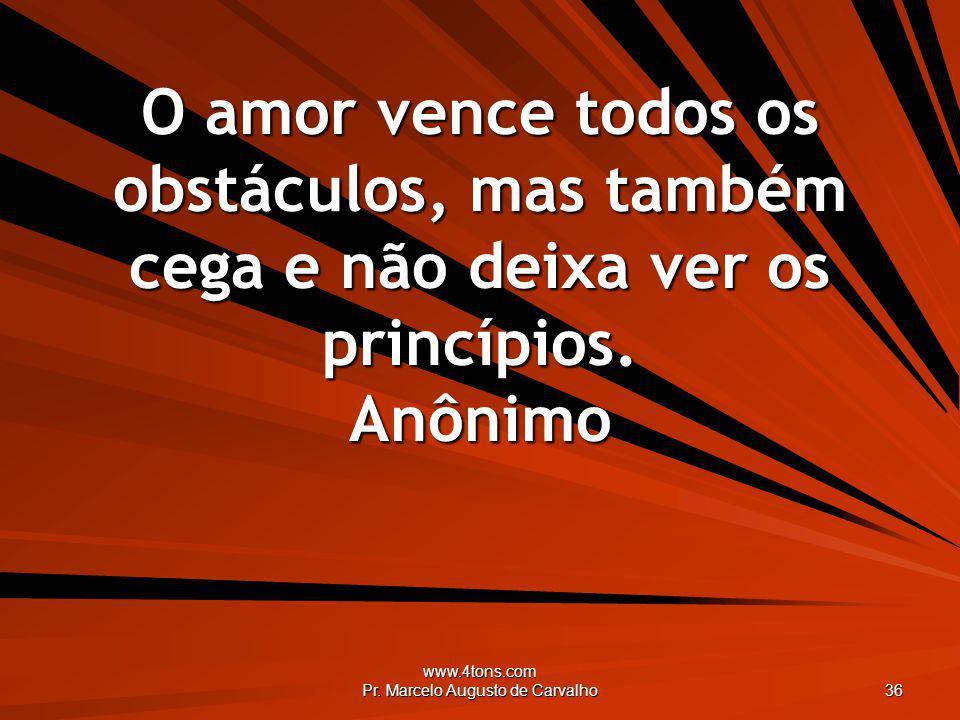 www.4tons.com Pr. Marcelo Augusto de Carvalho 36 O amor vence todos os obstáculos, mas também cega e não deixa ver os princípios. Anônimo