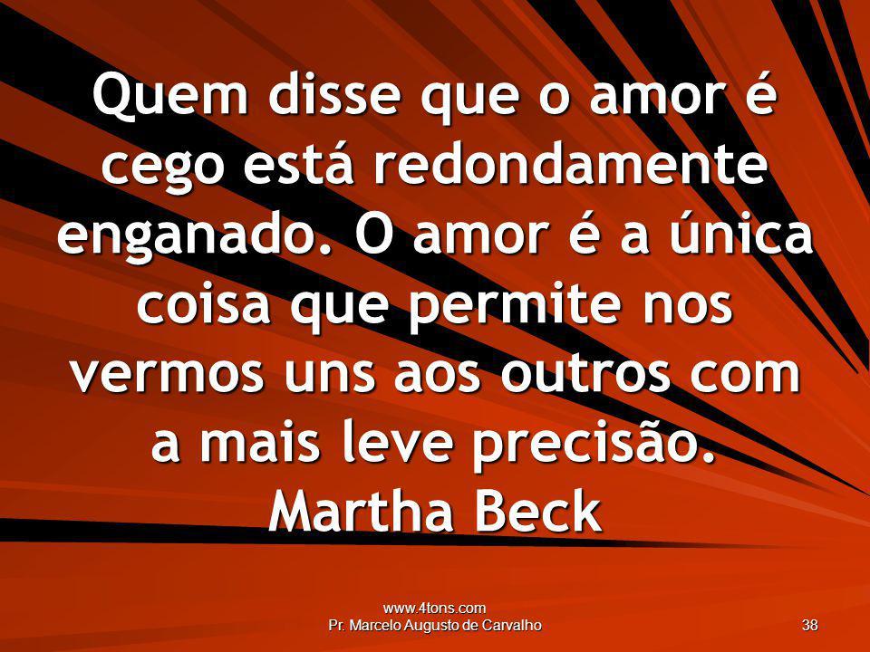 www.4tons.com Pr. Marcelo Augusto de Carvalho 38 Quem disse que o amor é cego está redondamente enganado. O amor é a única coisa que permite nos vermo