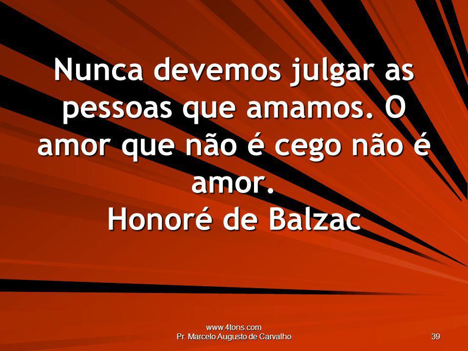 www.4tons.com Pr. Marcelo Augusto de Carvalho 39 Nunca devemos julgar as pessoas que amamos. O amor que não é cego não é amor. Honoré de Balzac