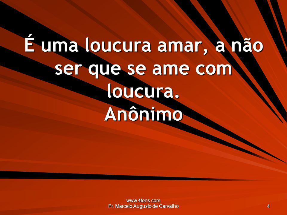www.4tons.com Pr. Marcelo Augusto de Carvalho 4 É uma loucura amar, a não ser que se ame com loucura. Anônimo