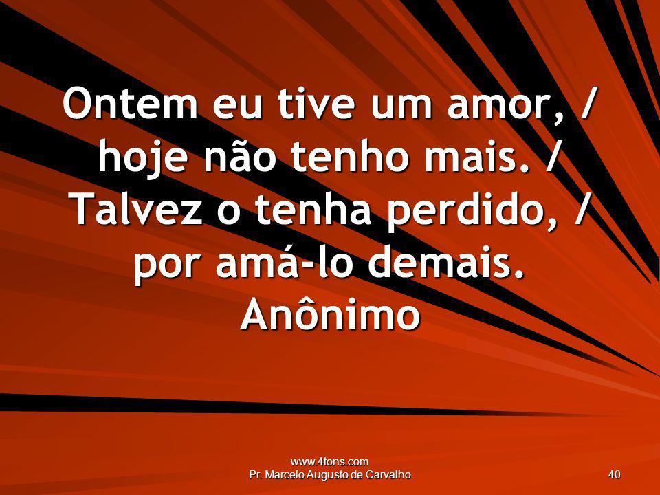 www.4tons.com Pr. Marcelo Augusto de Carvalho 40 Ontem eu tive um amor, / hoje não tenho mais. / Talvez o tenha perdido, / por amá-lo demais. Anônimo
