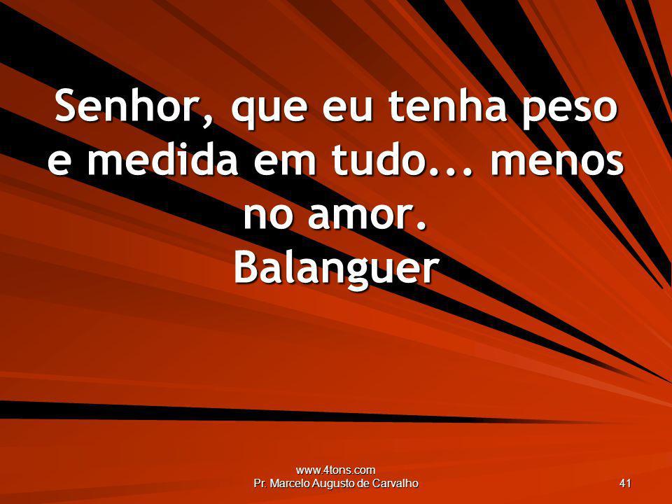 www.4tons.com Pr. Marcelo Augusto de Carvalho 41 Senhor, que eu tenha peso e medida em tudo... menos no amor. Balanguer