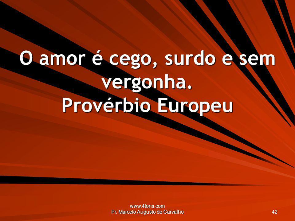www.4tons.com Pr. Marcelo Augusto de Carvalho 42 O amor é cego, surdo e sem vergonha. Provérbio Europeu