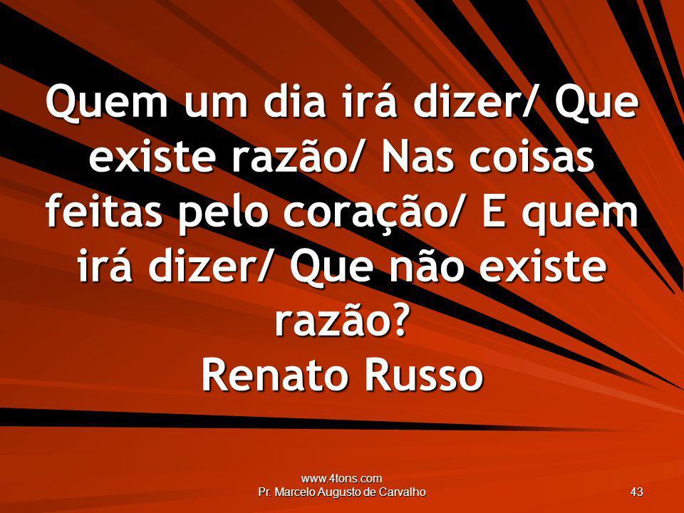 www.4tons.com Pr. Marcelo Augusto de Carvalho 43 Quem um dia irá dizer/ Que existe razão/ Nas coisas feitas pelo coração/ E quem irá dizer/ Que não ex