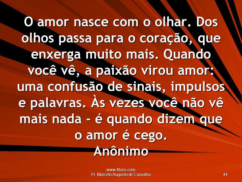 www.4tons.com Pr. Marcelo Augusto de Carvalho 44 O amor nasce com o olhar. Dos olhos passa para o coração, que enxerga muito mais. Quando você vê, a p