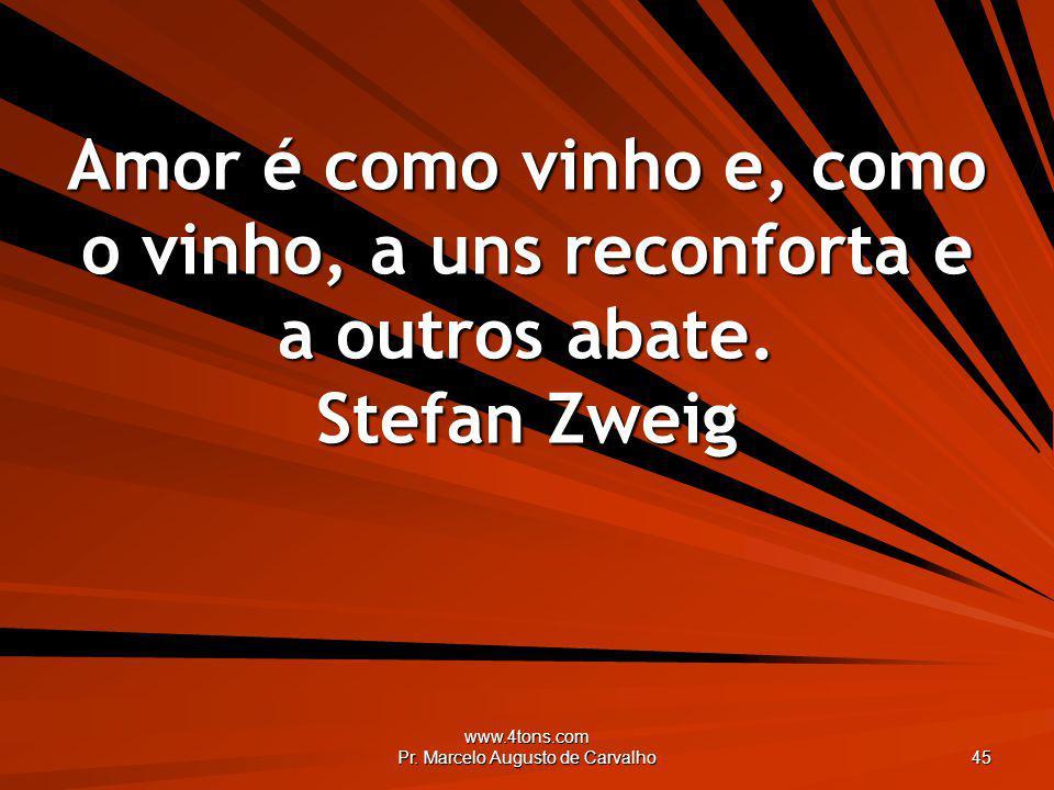 www.4tons.com Pr. Marcelo Augusto de Carvalho 45 Amor é como vinho e, como o vinho, a uns reconforta e a outros abate. Stefan Zweig