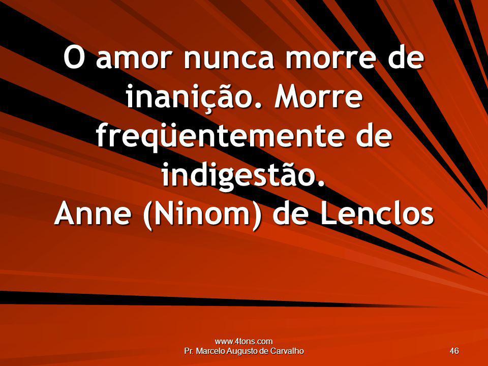 www.4tons.com Pr. Marcelo Augusto de Carvalho 46 O amor nunca morre de inanição. Morre freqüentemente de indigestão. Anne (Ninom) de Lenclos