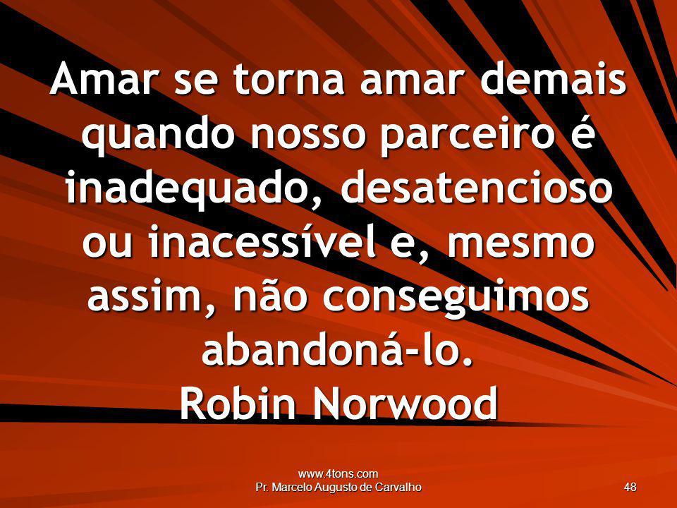 www.4tons.com Pr. Marcelo Augusto de Carvalho 48 Amar se torna amar demais quando nosso parceiro é inadequado, desatencioso ou inacessível e, mesmo as