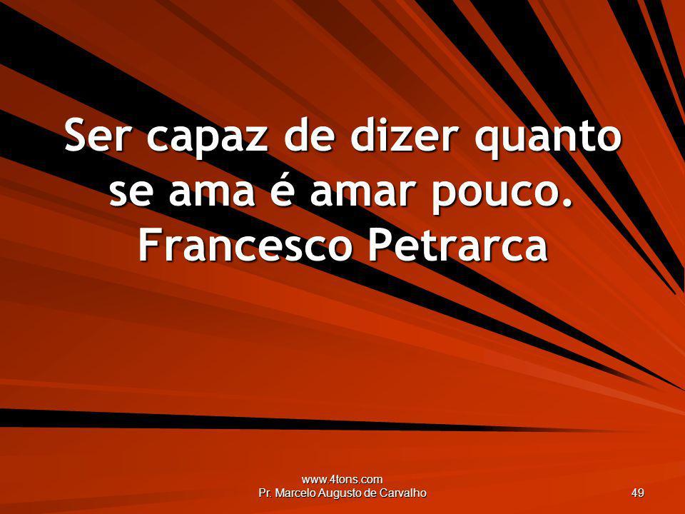 www.4tons.com Pr. Marcelo Augusto de Carvalho 49 Ser capaz de dizer quanto se ama é amar pouco. Francesco Petrarca